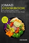 Omad Cookbook: The Ultimate Guide on How to Use One Meal a Day to Lose Weight (The Powerful Secrets of the Omad Diet for Extreme Weig Cover Image