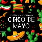 Celebrate Cinco de Mayo - Celebramos Cinco de Mayo: A Bilingual Book for Kids in English and Spanish Cover Image