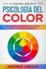 El Pequeño Libro de la Psicología del Color: Descubre el Significado de los Colores y Cómo Influyen en las Personas Cover Image