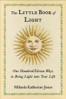 The Little Book of Light: One Hundred Eleven Ways to Bring Light into Your Life Cover Image