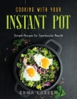 Cooking with Your Instant Pot: Simple Recipes for Spectacular Results Cover Image