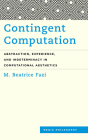 Contingent Computation: Abstraction, Experience, and Indeterminacy in Computational Aesthetics (Media Philosophy) Cover Image