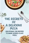 The Secrets Of A Delicious Pizza: Unlocking The Recipes To Make World-Class Pizza: What Are Good Toppings For Homemade Pizza? Cover Image