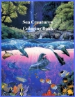 Sea Creatures Coloring Book: Amazing Sea Creatures From Dolphins, Mermaids, Whales, Octopus, Sharks And Much More Cover Image