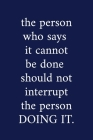 The person who says it cannot be done should not interrupt the person DOING IT.: A Funny Office Humor Notebook - Colleague Gifts - Cool Gag Gifts For Cover Image