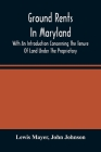 Ground Rents In Maryland; With An Introduction Concerning The Tenure Of Land Under The Proprietary Cover Image