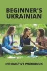 Beginner's Ukrainian: Interactive Workbook: Learn Ukrainian For Beginners Cover Image