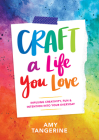 Craft a Life You Love: Infusing Creativity, Fun & Intention Into Your Everyday Cover Image