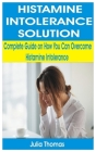 Histamine Intolerance Solution: Complete Guide on How You Can Overcome Histamine Intolerance Cover Image