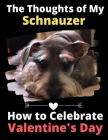 The Thoughts of My Schnauzer: How to Celebrate Valentine's Day Cover Image