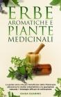 Erbe aromatiche e piante medicinali: La guida salva-vita per beneficiare della fitoterapia attraverso le ricette erboristiche e la guarigione naturale Cover Image