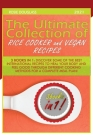 The Ultimate Collection of Rice Cooker and Vegan Recipes: 3 Books in 1: Discover Some of the Best International Recipes to Heal Your Body and Feel Goo Cover Image