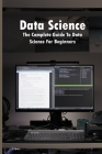Data Science: The Complete Guide To Data Science For Beginners: Data Science Books You Should Read Cover Image