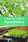 A Beginners' Guide to Aquaponics: Beautiful DIY Aquaponic Garden: Guide to Aquaponic Gardening Cover Image