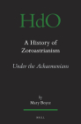 A History of Zoroastrianism, Zoroastrianism Under the Achaemenians (Handbook of Oriental Studies: Section 1; The Near and Middle East #8) Cover Image