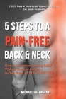 5 Steps to a Pain-Free Back & Neck: How to Get Instant, Lasting Relief Without Drugs or Surgery...So You Enjoy a Pain-Free Life! Cover Image