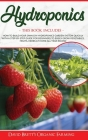 Hydroponics: 3 BOOKS IN 1: How To Build Your Own DIY Hydroponics Garden System Quickly With A Step-By-Step Guide For Beginners To E Cover Image