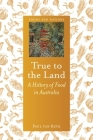 True to the Land: A History of Food in Australia (Foods and Nations) Cover Image