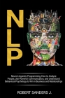 Nlp: Neuro-Linguistic Programming, How to Analyze People, Use Powerful Communication, and Understand Behavioral Psychology Cover Image