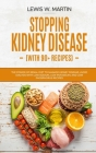 Stopping Kidney Disease (with recipes): The Renal Diet Power to Manage Kidney Disease and Avoid Dialysis with Low Sodium, Potassium and Phosphorus Rec Cover Image