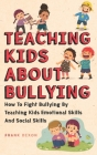 Teaching Kids About Bullying: How To Fight Bullying By Teaching Kids Emotional Skills And Social Skills Cover Image
