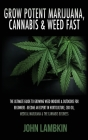 Grow Potent Marijuana, Cannabis & Weed Fast: The Ultimate Guide To Growing Weed Indoors & Outdoors For Beginners - Become An Expert In Horticulture, C Cover Image