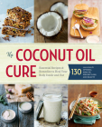 The Coconut Oil Cure: Essential Recipes and Remedies to Heal Your Body Inside and Out Cover Image