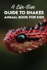A Life-size Guide To Snakes Animal Book For Kids: Amazing Facts About Snakes Cover Image