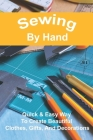 Sewing By Hand: Quick & Easy Way To Create Beautiful Clothes, Gifts, and Decorations: Sewing For Beginners Kids Cover Image
