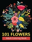 101 Flowers Adult Coloring Books: Coloring Books For Adults Featuring Stress Relieving Beautiful Floral Patterns, Wreaths, Bouquets, Swirls, Roses, De Cover Image
