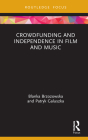 Crowdfunding and Independence in Film and Music (Routledge Focus on Media and Cultural Studies) Cover Image