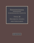 Pennsylvania Consolidated Statutes Title 20 Decedents, Estates and Fiduciaries 2020 Edition Cover Image