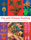 Fun with Chinese Knotting: Making Your Own Fashion Accessories & Accents Cover Image