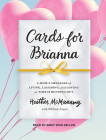 Cards for Brianna: A Mom�s Messages of Living, Laughing, and Loving as Time Is Running Out Cover Image