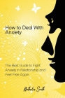 How to Deal With Anxiety: The Best Guide to Fight Anxiety in Relationship and Feel Free Again Cover Image