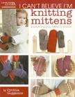 I Can't Believe I'm Knitting Mittens: Everything You Need to Know! Cover Image