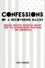 Confessions of a Recovering Racist: What White People Must Do to Overcome Racism in America Cover Image