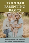 Toddler Parenting Basics: Learning Discipline Kids, Montessori Potty Training, Healthy Habits & More: Parenting Hacks For Toddlers Cover Image