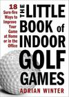 The Little Book of Indoor Golf Games: 18 Sure-Fire Ways to Improve Your Game at Home or in the Office Cover Image