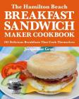 The Hamilton Beach Breakfast Sandwich Maker Cookbook: 101 Delicious Breakfasts That Cook Themselves Cover Image