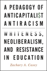 A Pedagogy of Anticapitalist Antiracism: Whiteness, Neoliberalism, and Resistance in Education Cover Image