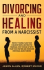 Divorcing and Healing from a Narcissist: Protect Yourself and your Children from a Destructive Marriage. How to Break Up with your Toxic Partner and O Cover Image