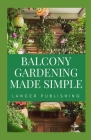 Balcony Gardening Made Simple: The Master Guide To Planting And Designing Your Own Balcony Gardening Cover Image