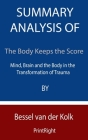 Summary Analysis Of The Body Keeps the Score: Mind, Brain and the Body in the Transformation of Trauma By Bessel van der Kolk Cover Image