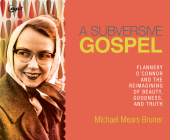A Subversive Gospel: Flannery O'Connor and the Reimagining of Beauty, Goodness, and Truth Cover Image