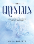 The Power of Crystals: Beginners Guide to Discover Crystals and Stones Cover Image