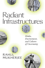 Radiant Infrastructures: Media, Environment, and Cultures of Uncertainty (Sign) Cover Image