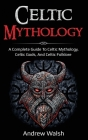 Celtic Mythology: A Complete Guide to Celtic Mythology, Celtic Gods, and Celtic Folklore Cover Image