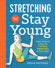 Stretching to Stay Young: Simple Workouts to Keep You Flexible, Energized, and Pain Free Cover Image