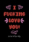 I Fucking Love You: Funny Valentine's Day Gifts for Him - Card Alternative for Husband - Boyfriend - Anniversary - Birthday Gag Gift Cover Image